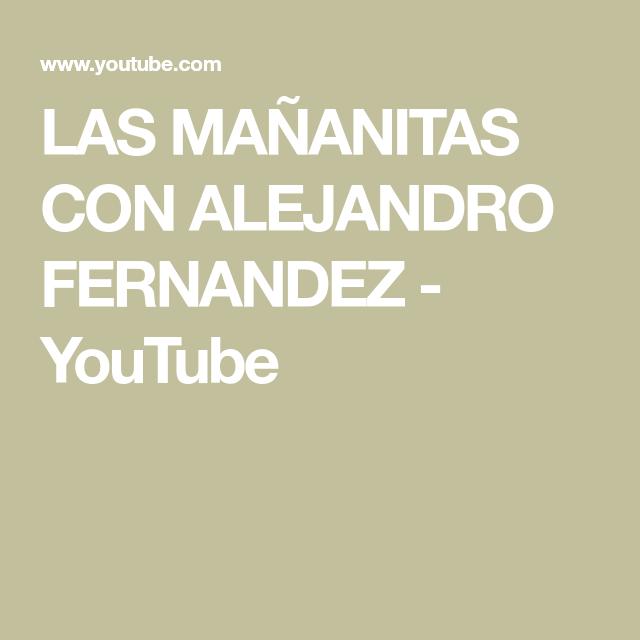 Las Mañanitas Con Alejandro Fernandez Youtube Alejandro Fernandez Alejandro Youtube