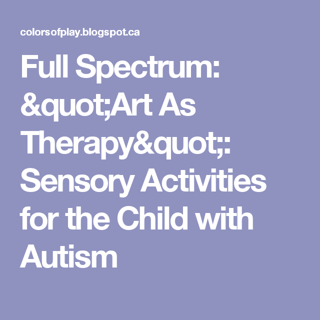 Autisms Full Spectrum >> Full Spectrum Art As Therapy Sensory Activities For The Child