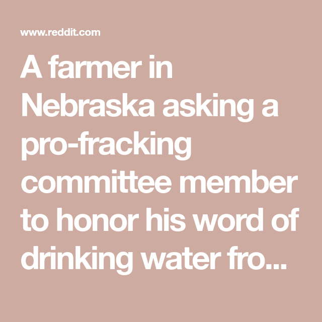 A Farmer In Nebraska Asking A Pro Fracking Committee Member To Honor His Word Of Drinking Water From A Fracking Location Pu In 2020 Drinking Water Nebraska Good Find