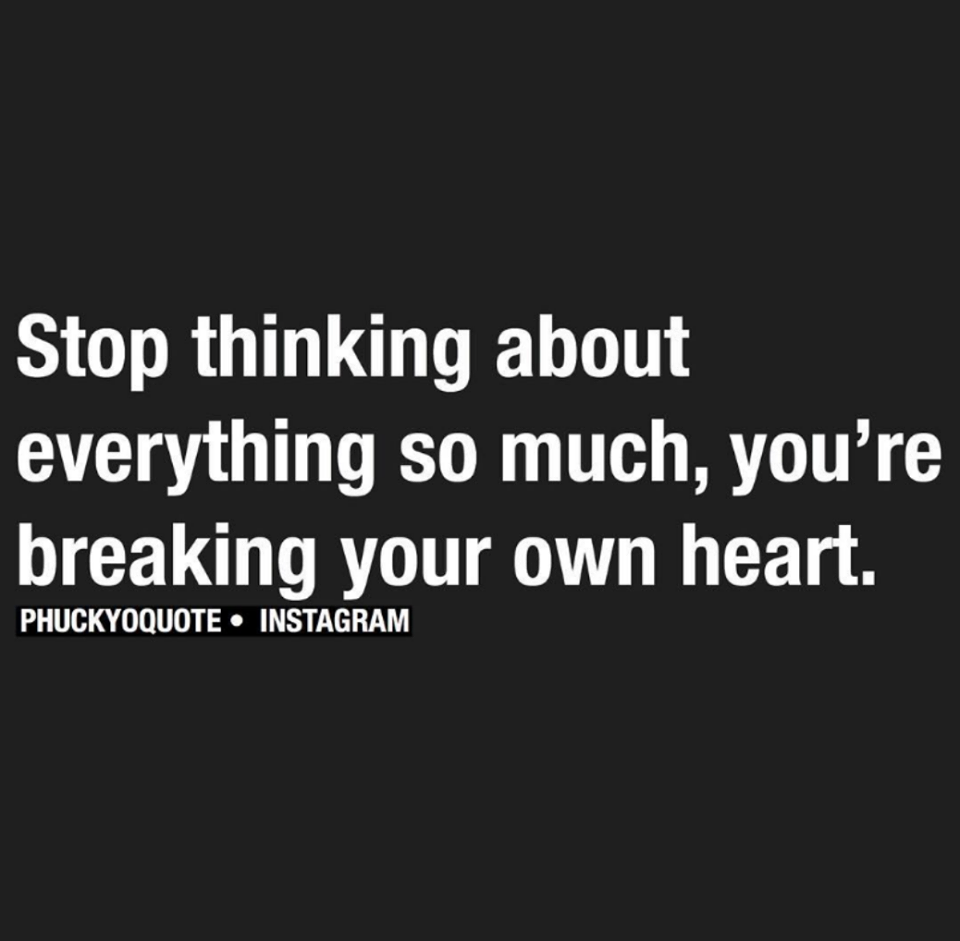 Stop Thinking About Everything So Much You Re Breaking Your Own Heart Words Quotes Words Inspirational Quotes