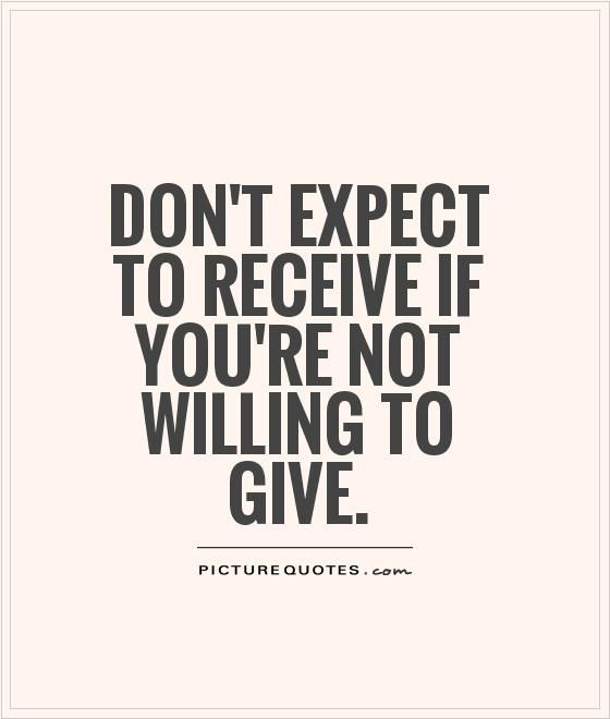 Don't expect to receive if you're not willing to give