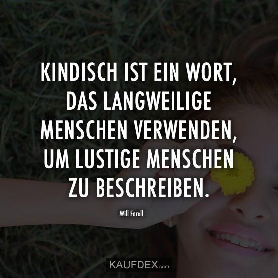 Kindisch ist ein Wort, das langweilige Menschen verwenden, um lustige Menschen zu beschreiben. – Will Ferell