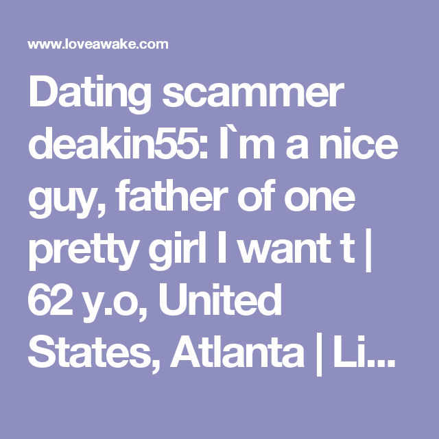 Dating scammer  deakin55: I`m a nice guy, father of one pretty girl I want t | 62 y.o, United States, Atlanta | Libra