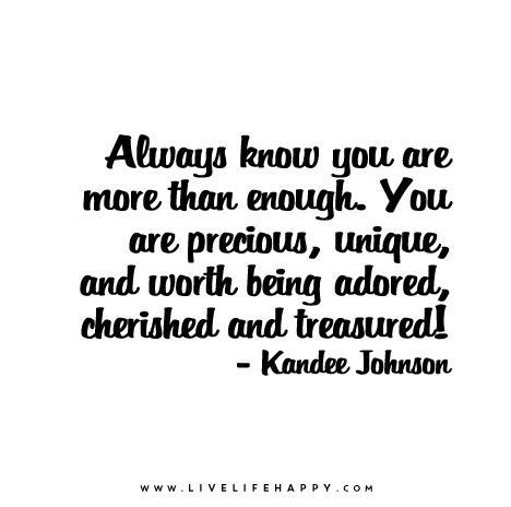 Always Know You Are More Than Enough You Are Precious Unique And Worth Being Adored Cherished And Treasured Not Good Enough Quotes Be Yourself Quotes You Are Precious
