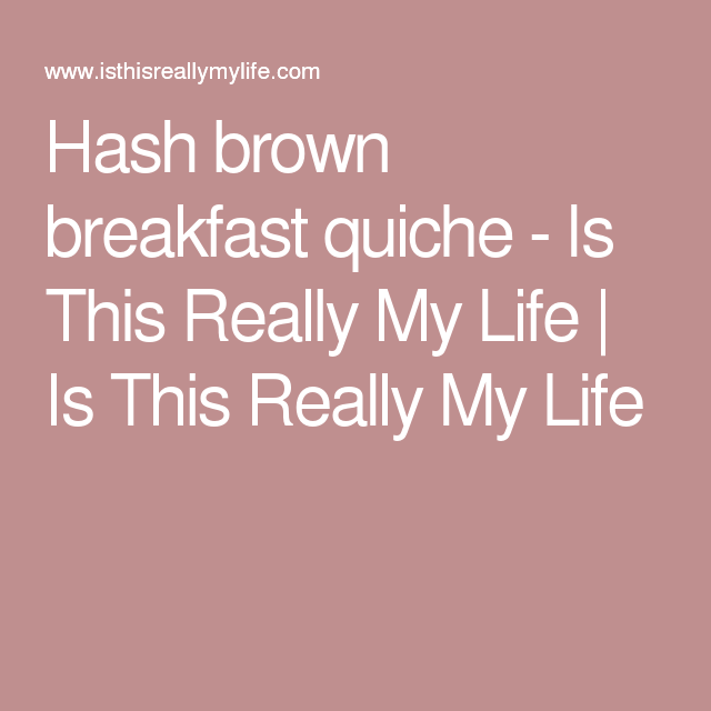 Hash brown breakfast quiche - Is This Really My Life | Is This Really My Life