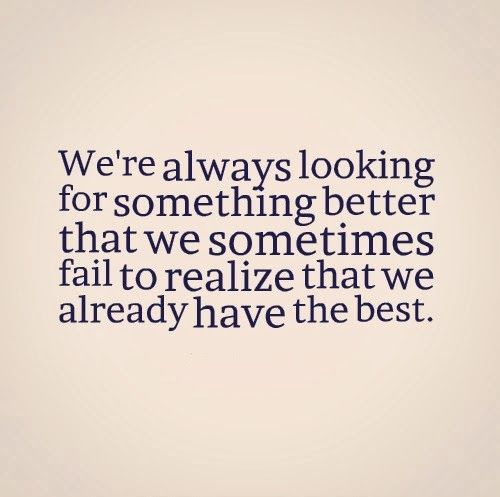 We Re Always Looking For Something Better That We Sometimes Fail To Realize That We Already Have T Love Quotes Funny Quote Posters Amazing Inspirational Quotes