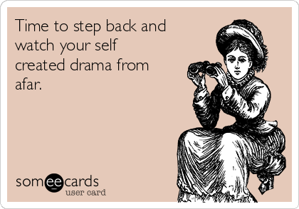 Time to step back and watch your self created drama from afar. | Thinking Of You Ecard