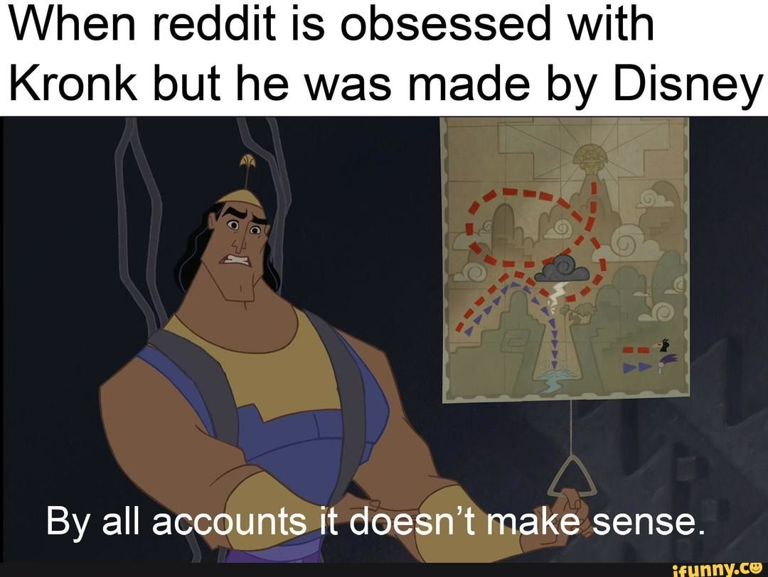 When Reddit Is Obsessed With Kronk But He Was Made By Disney By All Accounts It Doesn T Make Sense Ifunny Disney Memes Memes Movie Memes