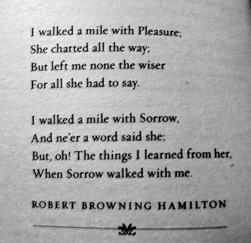 I walked a mile with Sorrow, And ne'er a word said she. But, oh! The things I learned from her, When Sorrow walked with me. ~ Robert Browning Hamilton
