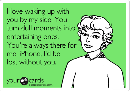 I Love Waking Up With You By My Side You Turn Dull Moments Into Entertaining Ones You Re Always There For Me Iphone I D Be Lost Without You Funny Quotes Ecards Funny