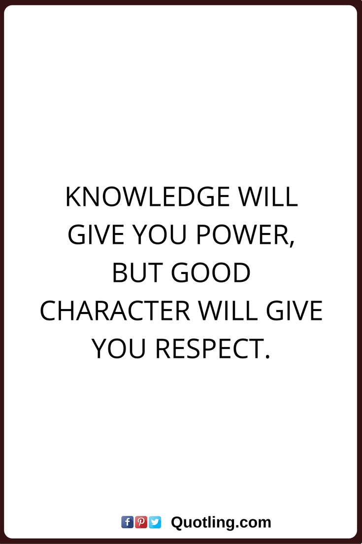 Character Quotes Knowledge Will Give You Power But Good Character Will Give You Respect Character Quotes Knowledge Quotes Quotes