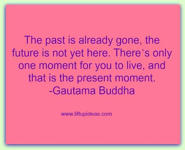 """""""The past is already gone, the future is not here there's only one moment for you to live, and that is the present moment."""" Image: http://quoteoftheday.liftupideas.com/quotation-the-past-is-already-gone-the-future-is-not-here-budha/"""