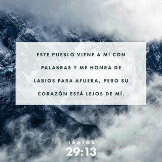 Dice, pues, el Señor: Porque este pueblo se acerca a mí con su boca, y con sus labios me honra, pero su corazón está lejos de mí, y su temor de mí no es más que un mandamiento de hombres que les ha sido enseñado;