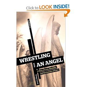 Wrestling with an Angel: A Story of Love, Disability and the Lessons of Grace - reflections from a father on life with his severely disabled adopted son and the blessings his son brings