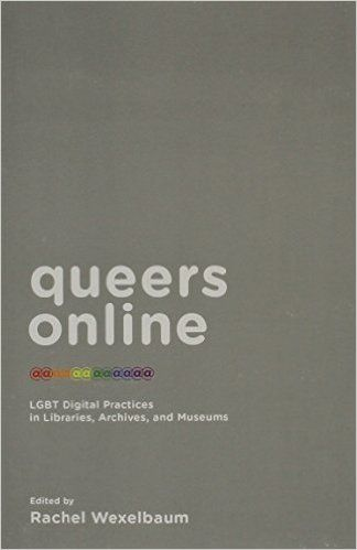 Queers Online: LGBT Digital Practices in Libraries, Archives, and Museums (Rachel Wexelbaum) / HQ75.6.U5 Q84 2015 / http://catalog.wrlc.org/cgi-bin/Pwebrecon.cgi?BBID=15132129