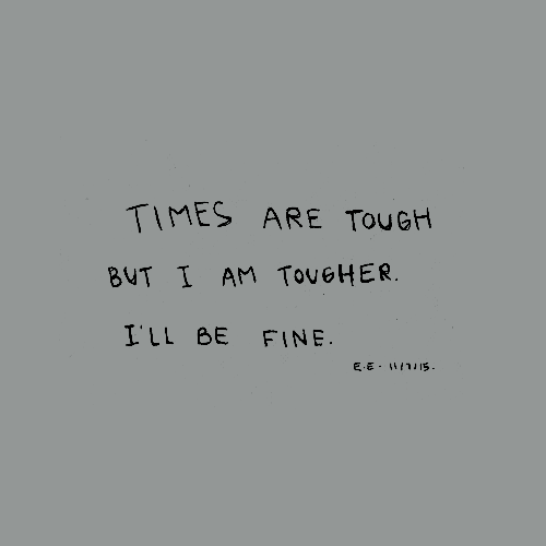 Times Are Tough But I Am Tougher Ill Be Fine About Me Quotes