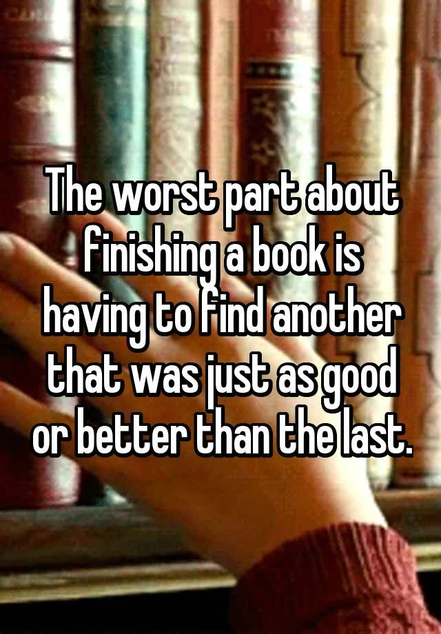 The worst part about finishing a book is having to find another that was just as good or better than the last.