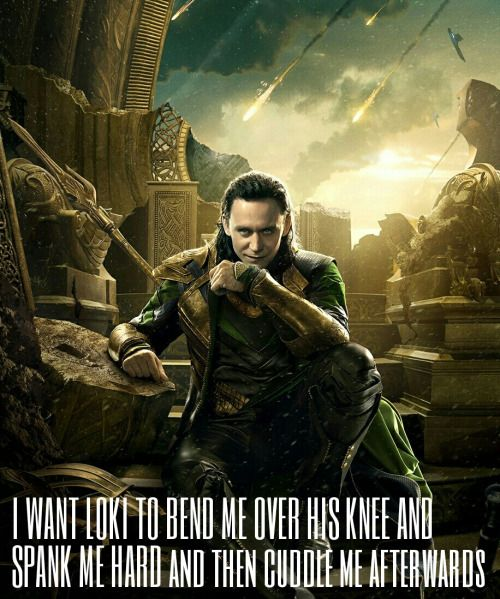 I WANT LOKI TO BEND ME OVER HIS KNEE AND SPANK ME HARD and