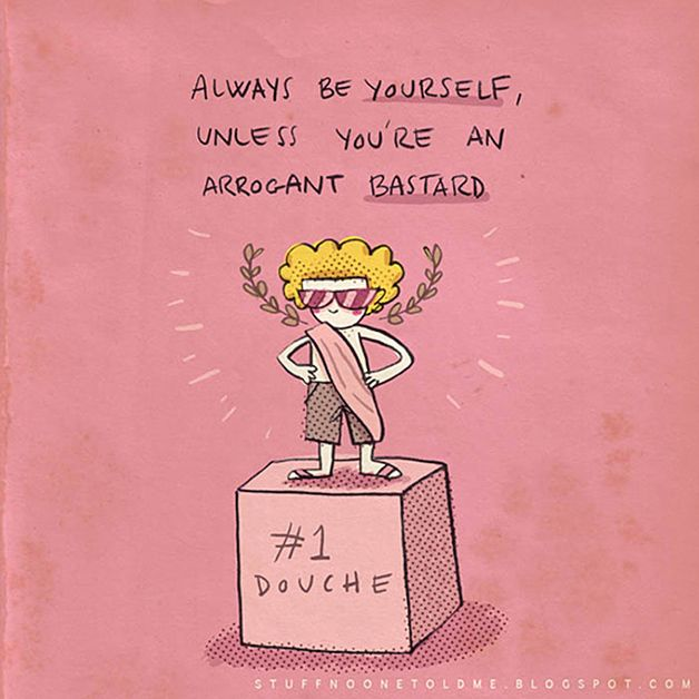 Always be yourself, unless you're an arrogant bastard ;)