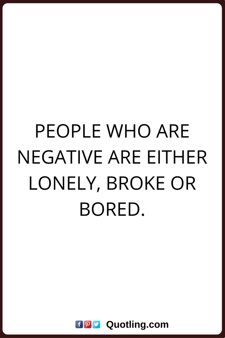 Negative People Quotes People Who Are Negative Are Either Lonely Broke Or Bored Negative People Quotes Bored Quotes Opinion Quotes