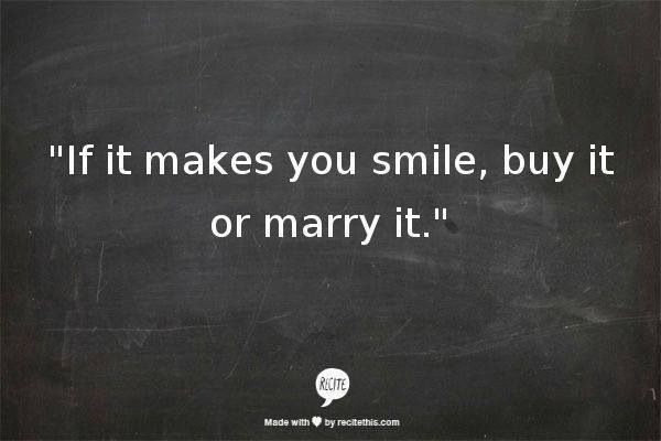 If it makes you smile, buy it or marry it.