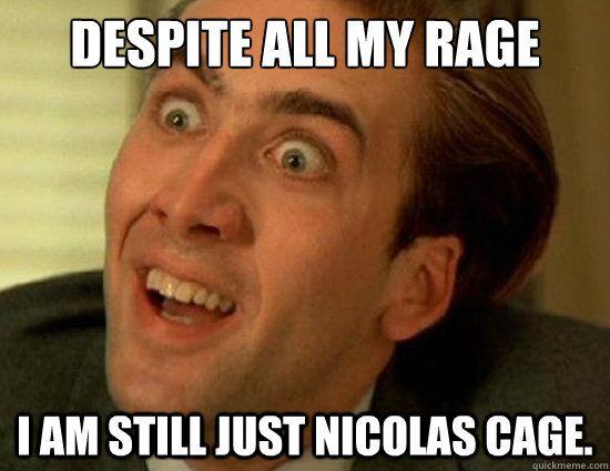 Despite all my rage I am still just Nicolas Cage Despite all my
