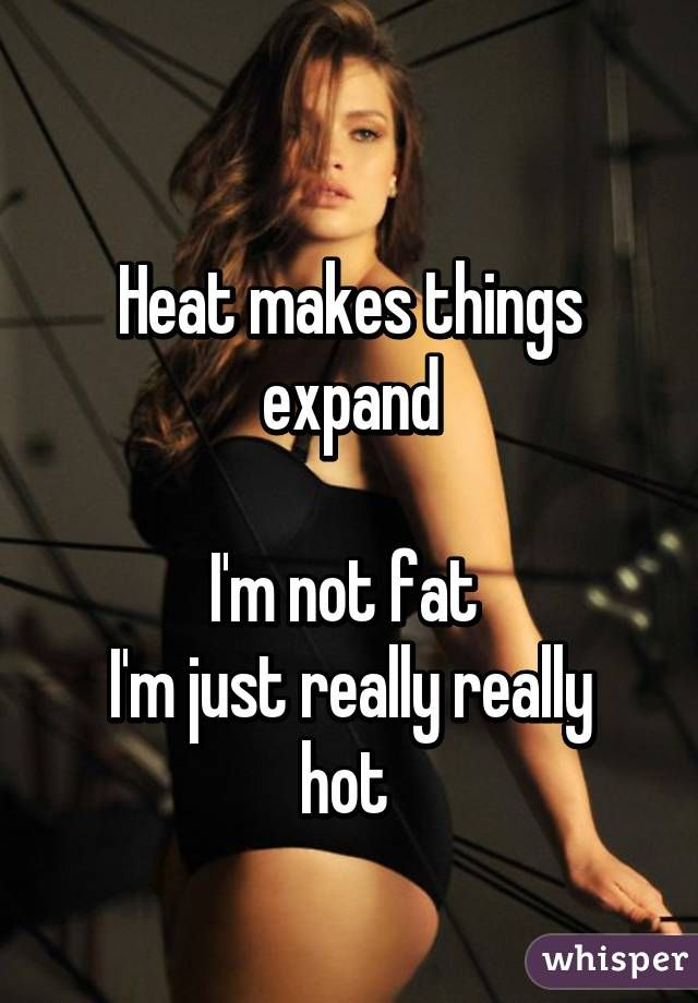 Heat makes things expand I'm not fat  I'm just really really hot