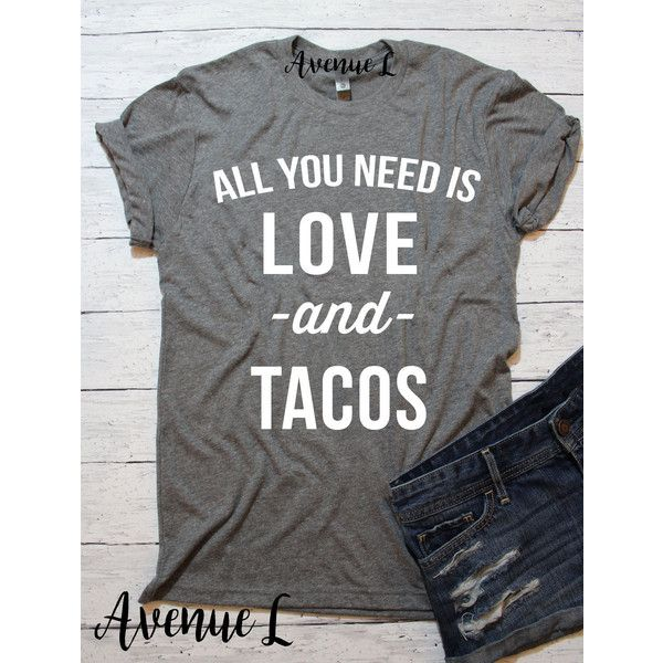 All You Need Is Love And Tacos Shirt White Letters Tacos Shirt Love 20 Liked On Polyvore Featuring T Shirts With Sayings Food Shirt Shirts With Sayings
