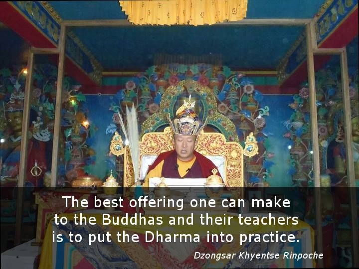 The best offering one can make to the Buddhas and their teachers is to put the Dharma into practice. So it has been said by previous masters. Dzongsar Khyentse Rinpoche