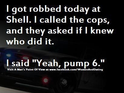 """I got robbed today at the Shell.  I called the cops, and they asked if I knew who did it.  I said """"Yeah, pump 6."""""""