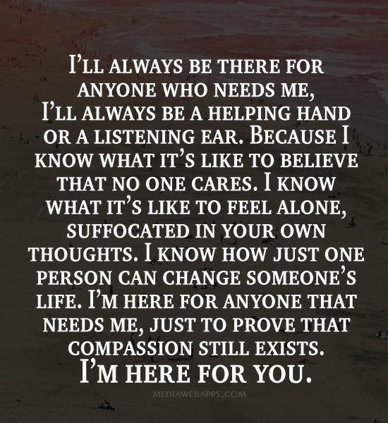 I Ll Always Be There For Anyone Who Needs Me I Ll Always Be A Helping Hand Or A Li Compassion Quotes Being There For Someone Quotes Always Here For You Quotes