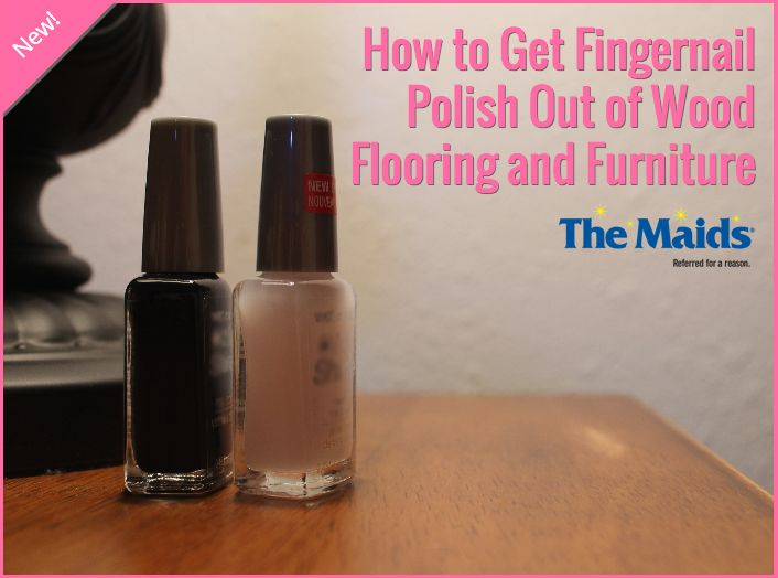 How To Get Fingernail Polish Out Of Wood Flooring And Furniture The Maids Blog Fingernail Polish Nail Polish Remover Nail Polish Stain