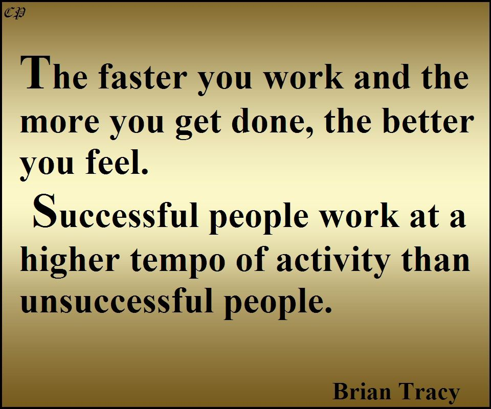 The faster you work and the more you get done, the better you feel. Most successful people work at a higher tempo of activity than unsuccessful people. - Brian Tracy