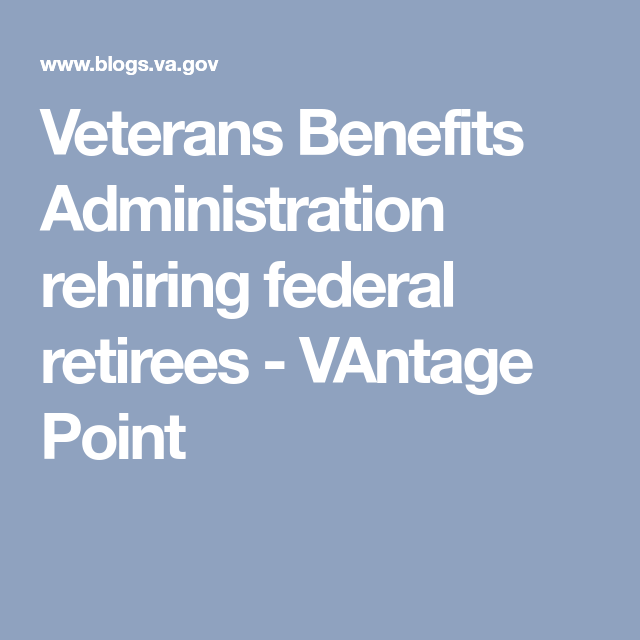 Veterans Benefits Administration Rehiring Federal Retirees With