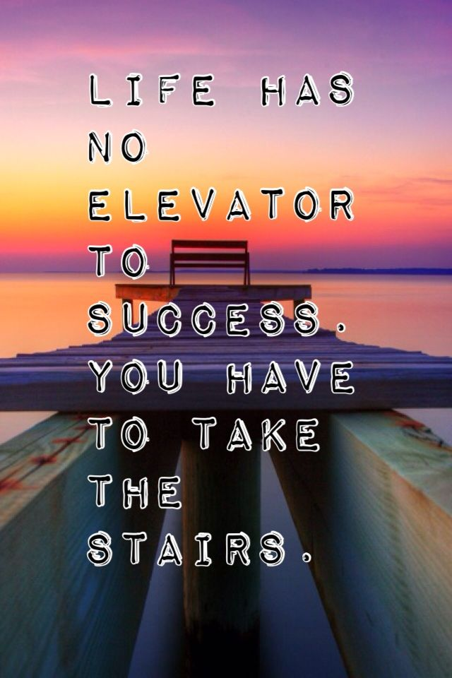 Life has no elevator to success, you have to take the stairs