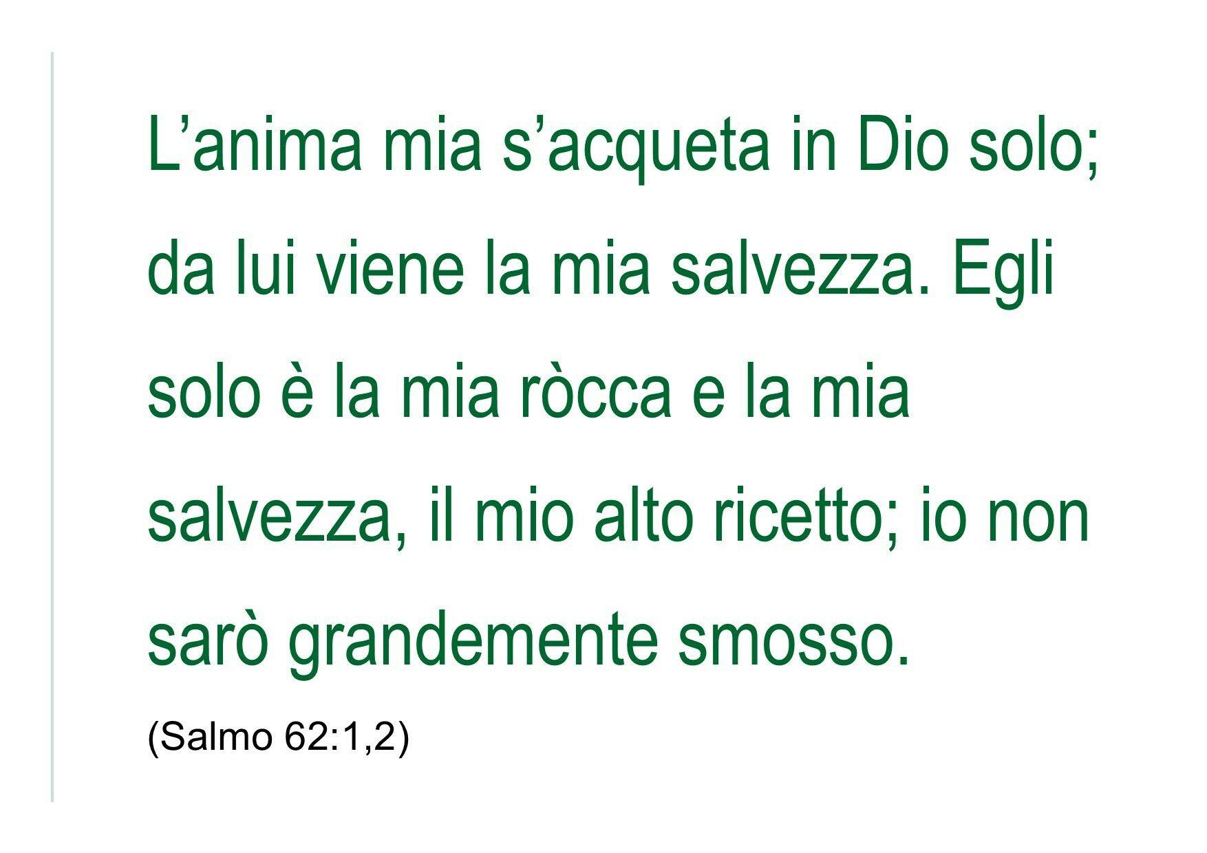 L'anima mia s'acqueta in Dio solo; da lui viene la mia salvezza. Egli solo è la mia ròcca e la mia salvezza, il mio alto ricetto; io non sarò grandemente smosso. (Salmo 62:1,2)