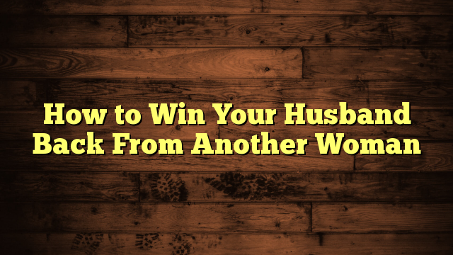 How To Win Your  Back From Another Woman