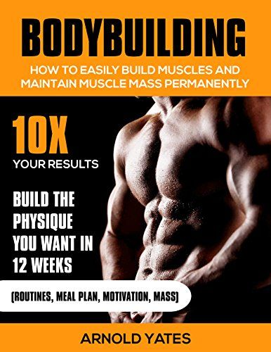 Bodybuilding:Weight Training :How to Easily Build Muscles and Keep Mass Permanently:10X your Results and Build the Physique That You Want. (bodybuilding ... lose fat, weight lifting,mass gainer) by [Yates, Arnold]