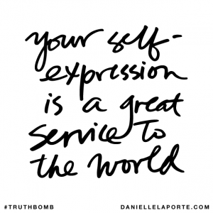 Your self-expression is a great service to the world