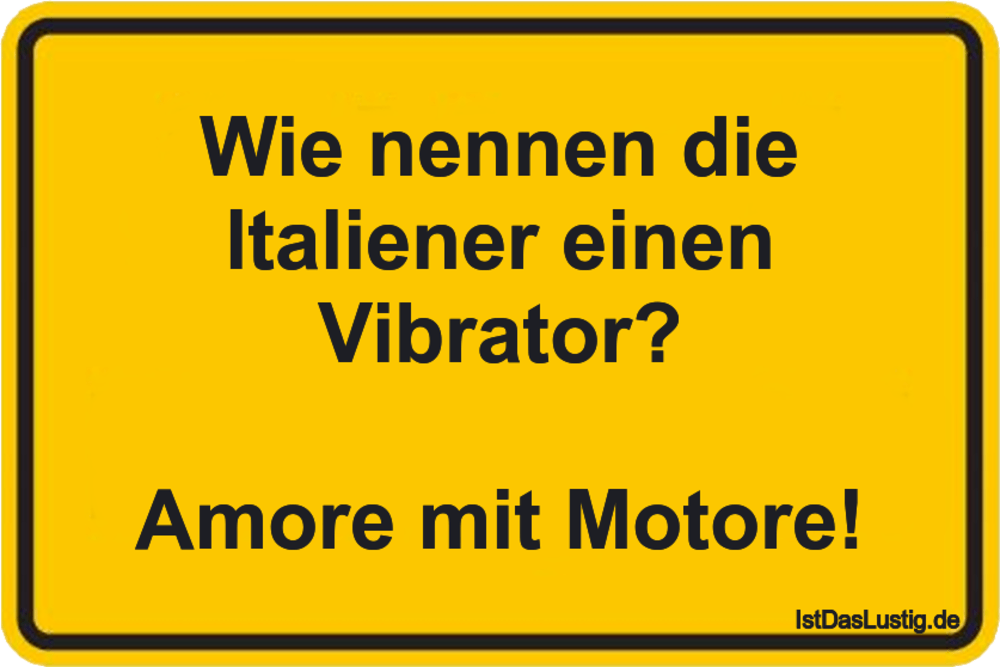 Wie nennen die ltaliener einen Vibrator?  Amore mit Motore! ... gefunden auf https://www.istdaslustig.de/spruch/8583 #lustig #sprüche #fun #spass