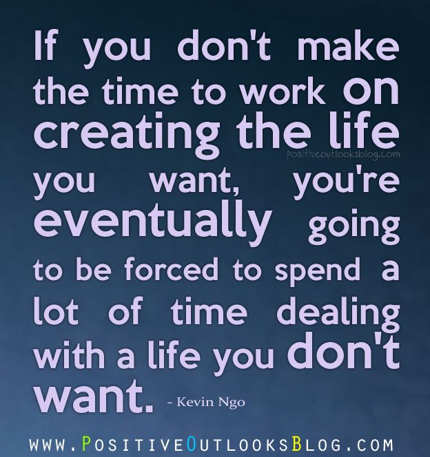 If you don't make the time to work on creating the life