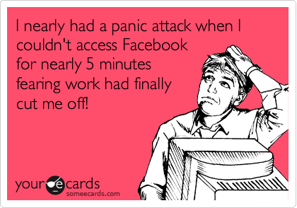 I nearly had a panic attack when I couldn't access Facebook for nearly 5 minutes fearing work had finally cut me off!