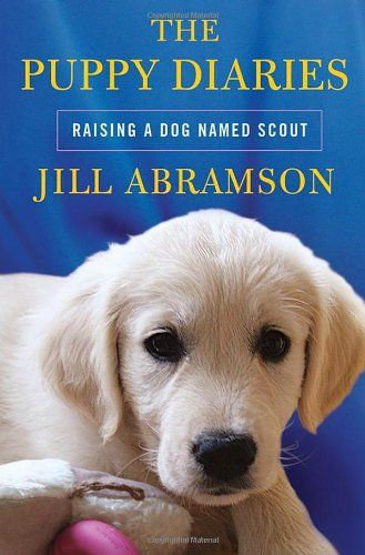 The Puppy Diaries Raising A Dog Named Scout Jill Abramson