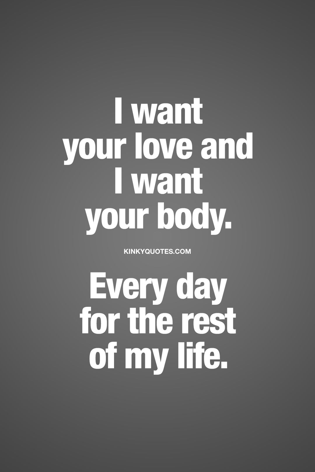 I want your love and I want your body. Every day for the rest of my life. | It's all about that true, real and deep love you can feel for someone. It's all about that deep and intense desire you can feel for someone you love. When you want all of him or her for the rest of your life. | #love #desire #passion #quote www.kinkyquotes.como