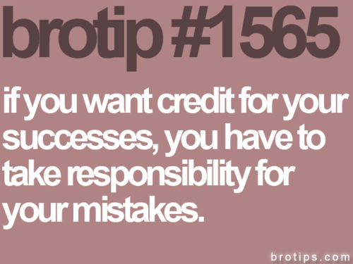 And even then you won't always get credit for your successes. But you still have to take responsibility for yourself.