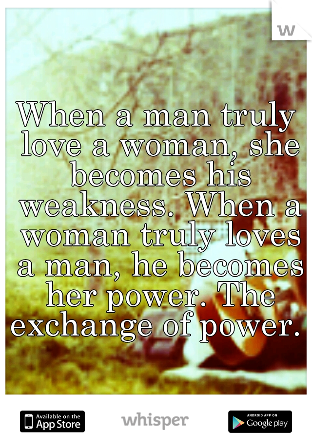 When a man truly love a woman, she becomes his weakness. When a ...