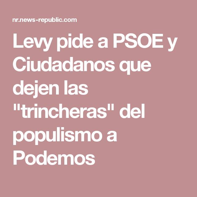 """Levy pide a PSOE y Ciudadanos que dejen las """"trincheras"""" del populismo a Podemos"""