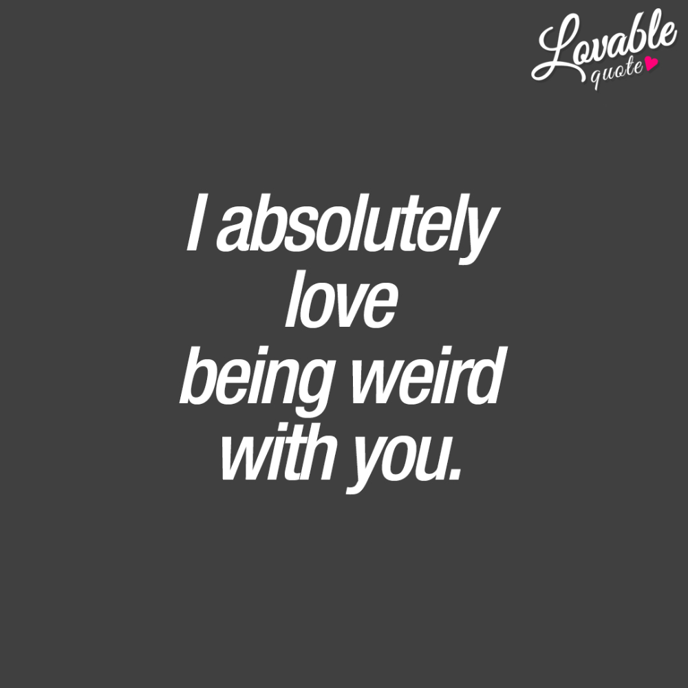 I absolutely LOVE being weird with you. ❤ That feeling of being weird with your boyfriend, husband, girlfriend or wife. ❤ Couple quotes: I absolutely love being weird with you.