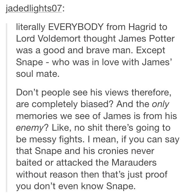 I just have a burning indifference for Snape. Because I understand his pain, but it doesn't justify his actions. The same for James; he was a good man who made some mistakes in his young life.