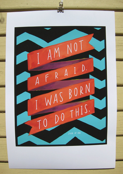 I am not afraid.  I was born to do this.